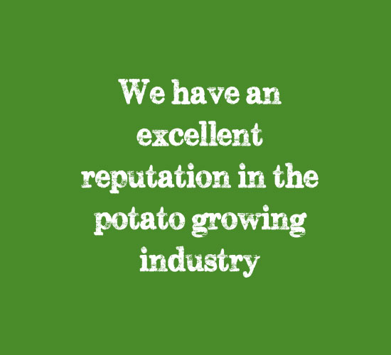we have an excellent reputation in the potato growing industry